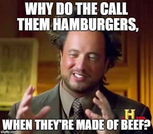 Ancient Aliens Meme | WHY DO THE CALL THEM HAMBURGERS, WHEN THEY'RE MADE OF BEEF? | image tagged in memes,ancient aliens | made w/ Imgflip meme maker