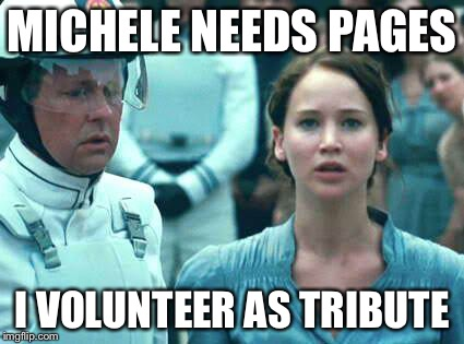 I Volunteer as Tribute | MICHELE NEEDS PAGES I VOLUNTEER AS TRIBUTE | image tagged in i volunteer as tribute | made w/ Imgflip meme maker