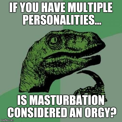 I hope I don't get myself pregnant. : | IF YOU HAVE MULTIPLE PERSONALITIES... IS MASTURBATION CONSIDERED AN ORGY? | image tagged in memes,philosoraptor,masturbation,mental illness,orgy | made w/ Imgflip meme maker