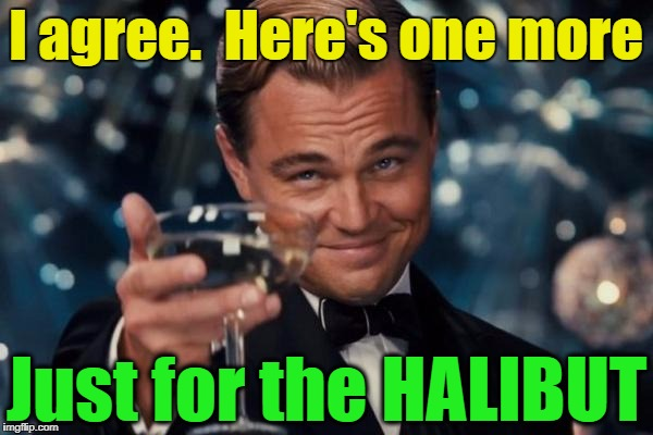 Leonardo Dicaprio Cheers Meme | I agree.  Here's one more Just for the HALIBUT | image tagged in memes,leonardo dicaprio cheers | made w/ Imgflip meme maker