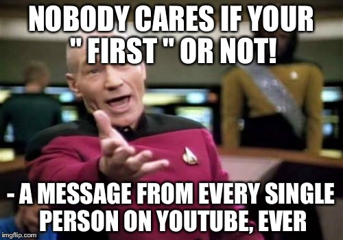 "Picard Wtf Meme | NOBODY CARES IF YOUR "" FIRST "" OR NOT! - A MESSAGE FROM EVERY SINGLE PERSON ON YOUTUBE, EVER 
