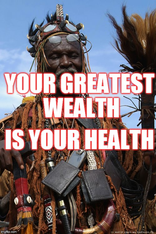 Witch Doctor | YOUR GREATEST WEALTH IS YOUR HEALTH | image tagged in witch doctor | made w/ Imgflip meme maker