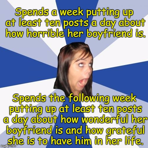Annoying Facebook Girl Meme | Spends a week putting up at least ten posts a day about how horrible her boyfriend is. Spends the following week putting up at least ten pos | image tagged in memes,annoying facebook girl,facebook | made w/ Imgflip meme maker