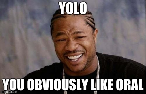 1s3kgw yolo, you obviously like oral imgflip