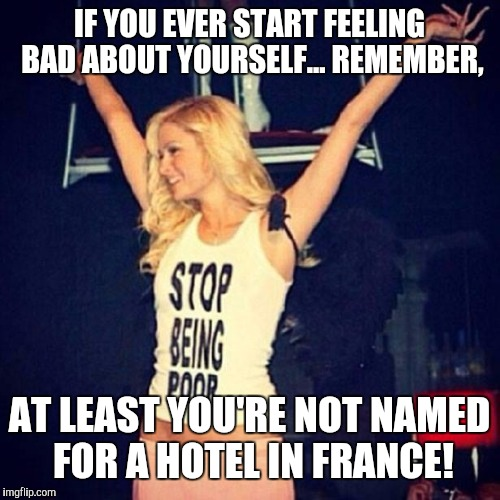 Paris Hilton | IF YOU EVER START FEELING BAD ABOUT YOURSELF... REMEMBER, AT LEAST YOU'RE NOT NAMED FOR A HOTEL IN FRANCE! | image tagged in paris hilton | made w/ Imgflip meme maker
