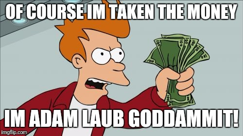 Shut Up And Take My Money Fry Meme | OF COURSE IM TAKEN THE MONEY IM ADAM LAUB GODDAMMIT! | image tagged in memes,shut up and take my money fry | made w/ Imgflip meme maker