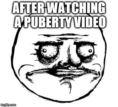 me gusta | AFTER WATCHING A PUBERTY VIDEO | image tagged in me gusta | made w/ Imgflip meme maker