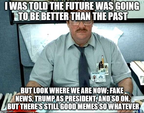 I Was Told There Would Be Meme | I WAS TOLD THE FUTURE WAS GOING TO BE BETTER THAN THE PAST BUT LOOK WHERE WE ARE NOW; FAKE NEWS, TRUMP AS PRESIDENT, AND SO ON.  BUT THERE'S | image tagged in memes,i was told there would be | made w/ Imgflip meme maker