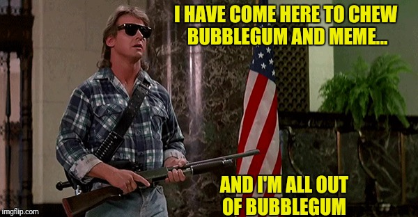 They meme! | I HAVE COME HERE TO CHEW BUBBLEGUM AND MEME... AND I'M ALL OUT OF BUBBLEGUM | image tagged in they live,roddy piper,all out of bubblegum,meme | made w/ Imgflip meme maker
