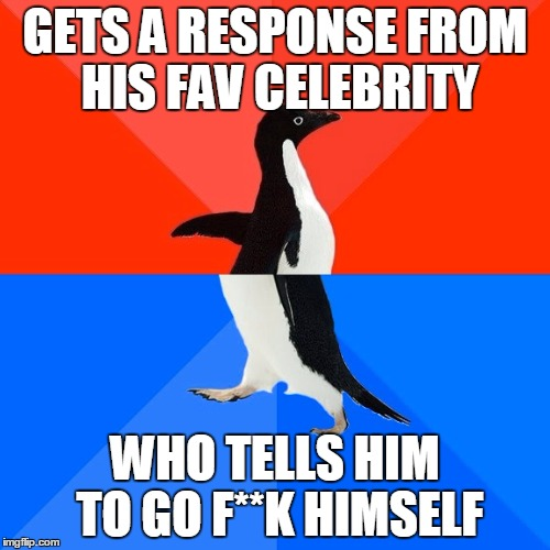 Socially Awesome to Awkward Media Penguin | GETS A RESPONSE FROM HIS FAV CELEBRITY WHO TELLS HIM TO GO F**K HIMSELF | image tagged in memes,socially awesome awkward penguin,celebrity,social media | made w/ Imgflip meme maker