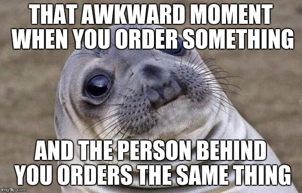 Awkward Moment Sealion Meme | THAT AWKWARD MOMENT WHEN YOU ORDER SOMETHING AND THE PERSON BEHIND YOU ORDERS THE SAME THING | image tagged in memes,awkward moment sealion | made w/ Imgflip meme maker