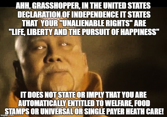 "Master Po speaks to those who think other people owe them benefits just because they live within the United Sates of America | AHH, GRASSHOPPER, IN THE UNITED STATES DECLARATION OF INDEPENDENCE IT STATES THAT  YOUR ""UNALIENABLE RIGHTS"" ARE ""LIFE, LIBERTY AND THE PURS 