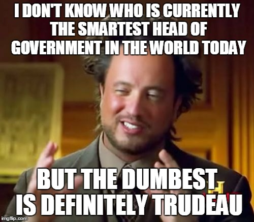 Because he is being brainwashed... by aliens! | I DON'T KNOW WHO IS CURRENTLY THE SMARTEST HEAD OF GOVERNMENT IN THE WORLD TODAY BUT THE DUMBEST IS DEFINITELY TRUDEAU | image tagged in memes,ancient aliens,justin trudeau,trudeau,canada,politics | made w/ Imgflip meme maker