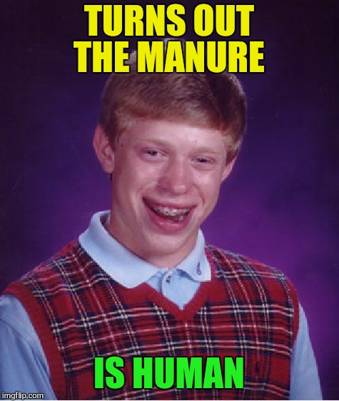 Bad Luck Brian Meme | TURNS OUT THE MANURE IS HUMAN | image tagged in memes,bad luck brian | made w/ Imgflip meme maker