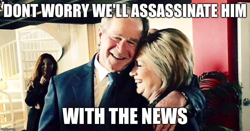Hillary George Bush Clinton | DONT WORRY WE'LL ASSASSINATE HIM WITH THE NEWS | image tagged in hillary george bush clinton | made w/ Imgflip meme maker