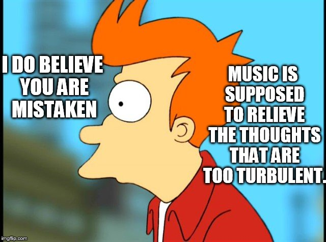 I DO BELIEVE YOU ARE MISTAKEN MUSIC IS SUPPOSED TO RELIEVE THE THOUGHTS THAT ARE TOO TURBULENT. | made w/ Imgflip meme maker