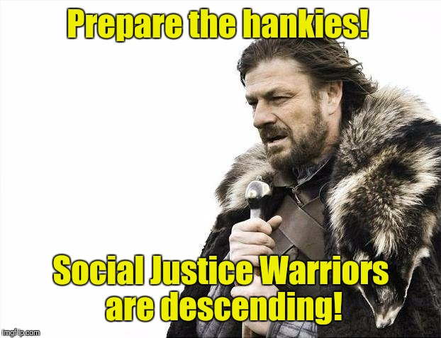 Brace Yourselves X is Coming Meme | Prepare the hankies! Social Justice Warriors are descending! | image tagged in memes,brace yourselves x is coming | made w/ Imgflip meme maker