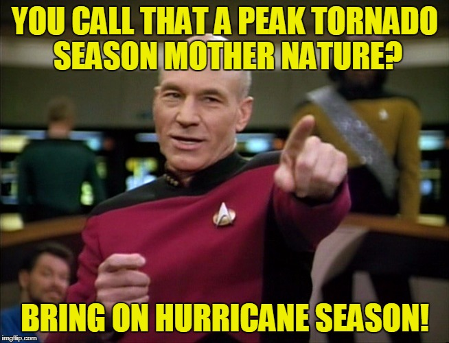 You call that a tornado season? | YOU CALL THAT A PEAK TORNADO SEASON MOTHER NATURE? BRING ON HURRICANE SEASON! | image tagged in picard you da man,peak tornado season officially over,2017 atlantic hurricane season,suck it mother nature | made w/ Imgflip meme maker