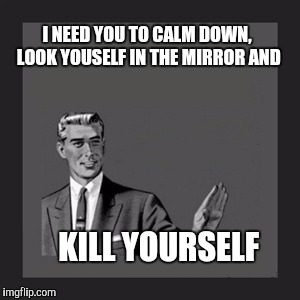 Kill Yourself Guy Meme | I NEED YOU TO CALM DOWN, LOOK YOUSELF IN THE MIRROR AND KILL YOURSELF | image tagged in memes,kill yourself guy | made w/ Imgflip meme maker