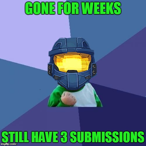 Am I Back?! | GONE FOR WEEKS STILL HAVE 3 SUBMISSIONS | image tagged in 1befyj,even i don't know | made w/ Imgflip meme maker