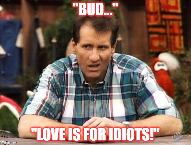 "Al Bundy | ""BUD..."" ""LOVE IS FOR IDIOTS!"" 