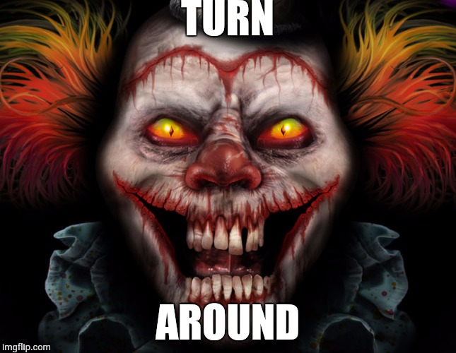 scary clown | TURN AROUND | image tagged in scary clown | made w/ Imgflip meme maker