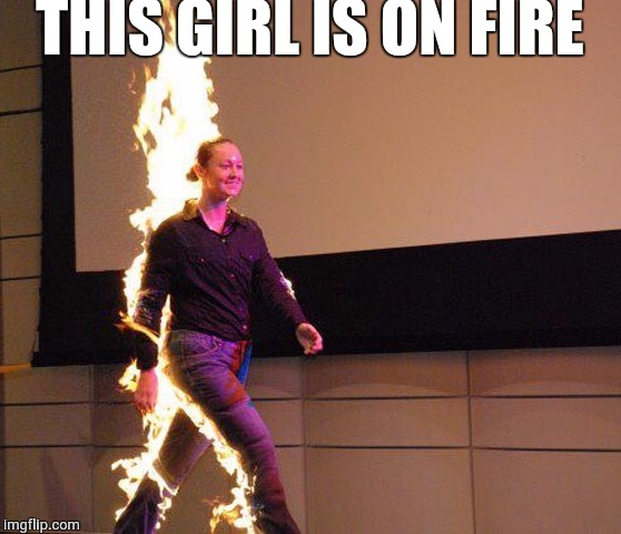 THIS GIRL IS ON FIRE | image tagged in fiyahhhhh | made w/ Imgflip meme maker