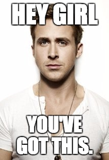Ryan Gosling |  HEY GIRL; YOU'VE GOT THIS. | image tagged in memes,ryan gosling | made w/ Imgflip meme maker