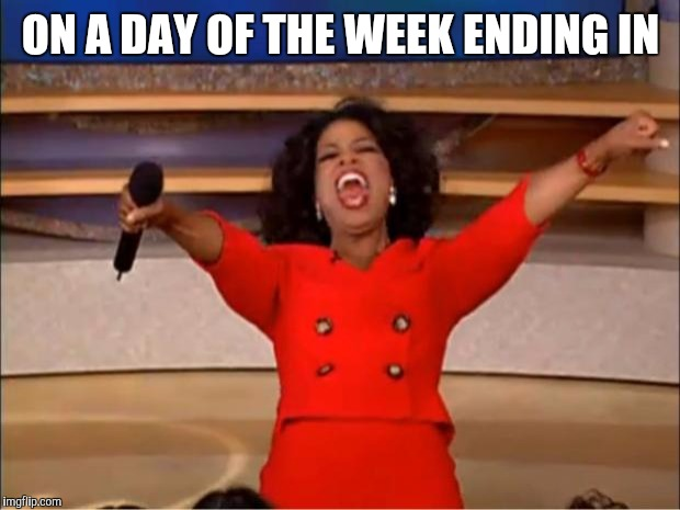 Oprah You Get A Meme | ON A DAY OF THE WEEK ENDING IN | image tagged in memes,oprah you get a | made w/ Imgflip meme maker