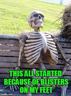 Waiting Skeleton Meme | THIS ALL STARTED BECAUSE OF BLISTERS ON MY FEET | image tagged in memes,waiting skeleton | made w/ Imgflip meme maker