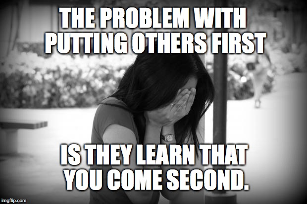 sad woman | THE PROBLEM WITH PUTTING OTHERS FIRST IS THEY LEARN THAT YOU COME SECOND. | image tagged in sad woman | made w/ Imgflip meme maker