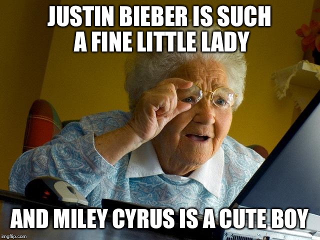 Grandma Finds The Internet Meme | JUSTIN BIEBER IS SUCH A FINE LITTLE LADY AND MILEY CYRUS IS A CUTE BOY | image tagged in memes,grandma finds the internet | made w/ Imgflip meme maker