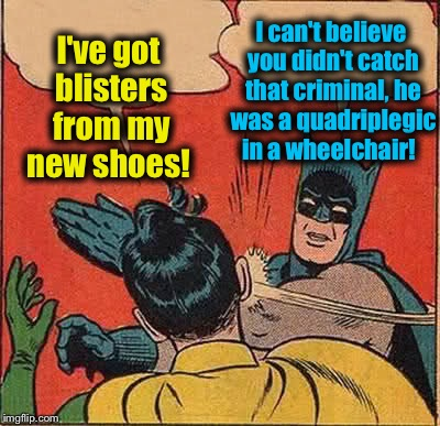 Batman Slapping Robin Meme | I've got blisters from my new shoes! I can't believe you didn't catch that criminal, he was a quadriplegic in a wheelchair! | image tagged in memes,batman slapping robin | made w/ Imgflip meme maker