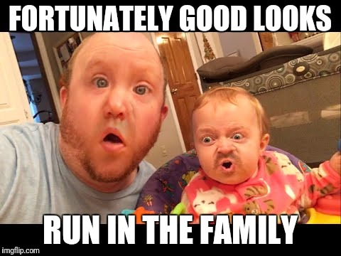 FORTUNATELY GOOD LOOKS RUN IN THE FAMILY | made w/ Imgflip meme maker