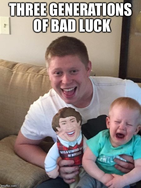 THREE GENERATIONS OF BAD LUCK | made w/ Imgflip meme maker