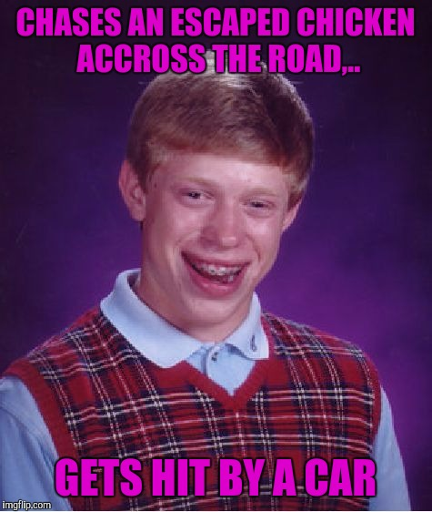 Bad Luck Brian Meme | CHASES AN ESCAPED CHICKEN ACCROSS THE ROAD,.. GETS HIT BY A CAR | image tagged in memes,bad luck brian | made w/ Imgflip meme maker