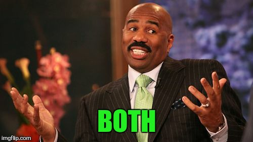 Steve Harvey Meme | BOTH | image tagged in memes,steve harvey | made w/ Imgflip meme maker