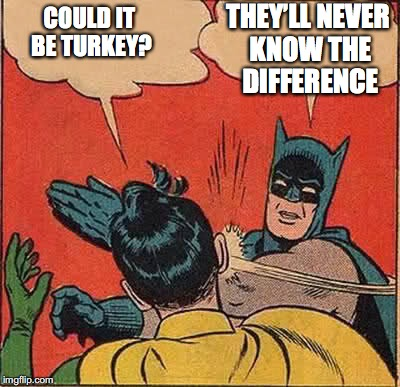Batman Slapping Robin Meme | COULD IT BE TURKEY? THEY'LL NEVER KNOW THE DIFFERENCE | image tagged in memes,batman slapping robin | made w/ Imgflip meme maker
