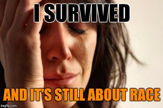 First World Problems Meme | I SURVIVED AND IT'S STILL ABOUT RACE | image tagged in memes,first world problems | made w/ Imgflip meme maker