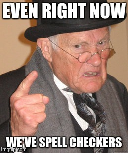 Back In My Day Meme | EVEN RIGHT NOW WE'VE SPELL CHECKERS | image tagged in memes,back in my day | made w/ Imgflip meme maker