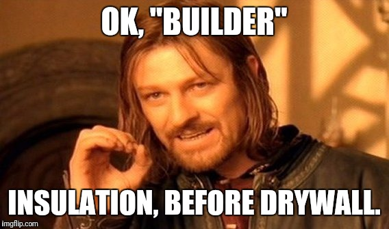"One Does Not Simply Meme | OK, ""BUILDER"" INSULATION, BEFORE DRYWALL. 