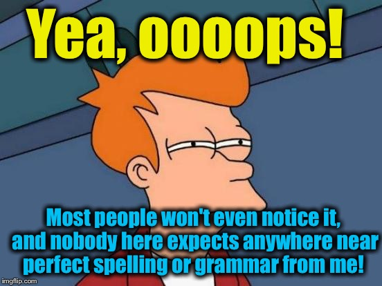 Futurama Fry Meme | Yea, oooops! Most people won't even notice it, and nobody here expects anywhere near perfect spelling or grammar from me! | image tagged in memes,futurama fry | made w/ Imgflip meme maker