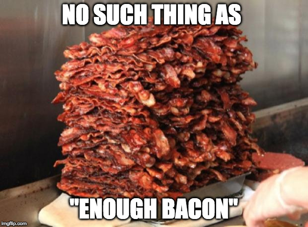 "nope. | NO SUCH THING AS ""ENOUGH BACON"" 