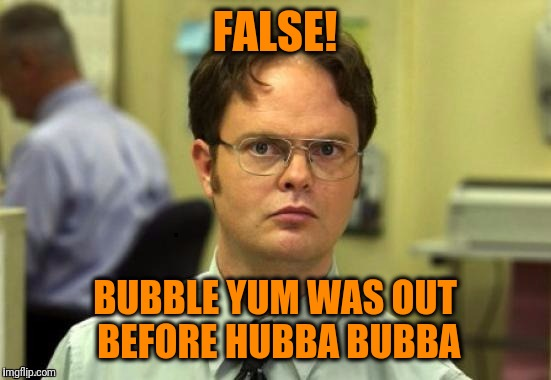 dwight | FALSE! BUBBLE YUM WAS OUT BEFORE HUBBA BUBBA | image tagged in dwight | made w/ Imgflip meme maker