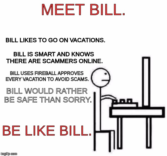 Be like bill computer | MEET BILL. BE LIKE BILL. BILL LIKES TO GO ON VACATIONS. BILL IS SMART AND KNOWS THERE ARE SCAMMERS ONLINE. BILL USES FIREBALL APPROVES EVERY | image tagged in be like bill computer | made w/ Imgflip meme maker