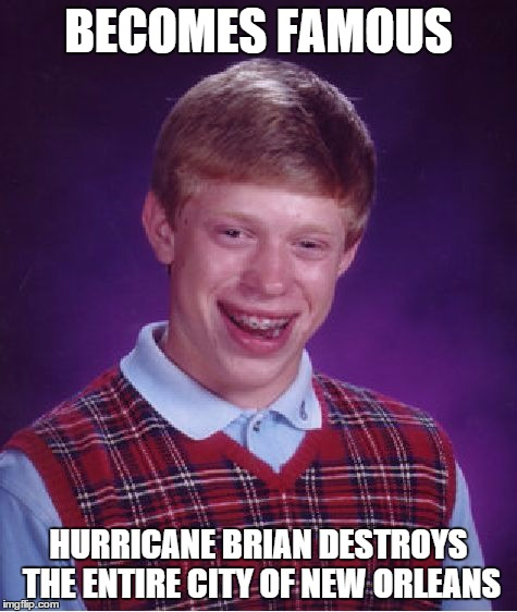 Bad Luck Brian Meme | BECOMES FAMOUS HURRICANE BRIAN DESTROYS THE ENTIRE CITY OF NEW ORLEANS | image tagged in memes,bad luck brian | made w/ Imgflip meme maker