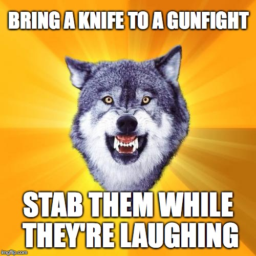 Courage Wolf | BRING A KNIFE TO A GUNFIGHT STAB THEM WHILE THEY'RE LAUGHING | image tagged in memes,courage wolf | made w/ Imgflip meme maker