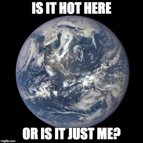 bluemarble | IS IT HOT HERE OR IS IT JUST ME? | image tagged in bluemarble | made w/ Imgflip meme maker