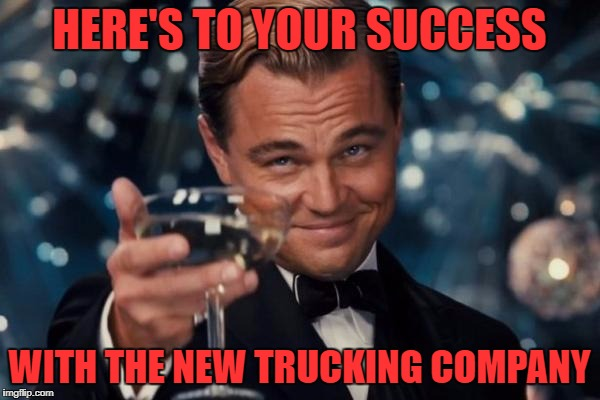Leonardo Dicaprio Cheers Meme | HERE'S TO YOUR SUCCESS WITH THE NEW TRUCKING COMPANY | image tagged in memes,leonardo dicaprio cheers | made w/ Imgflip meme maker