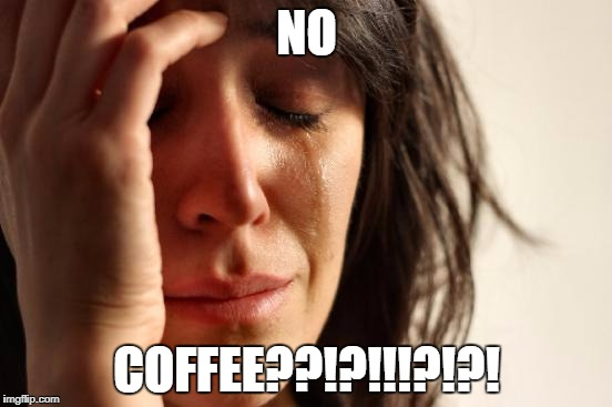 First World Problems Meme | NO COFFEE??!?!!!?!?! | image tagged in memes,first world problems | made w/ Imgflip meme maker